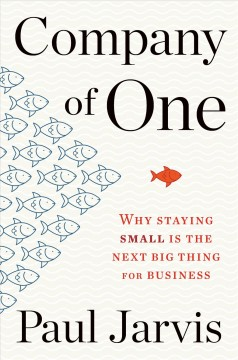 Company of one : why staying small is the next big thing for business / Paul Jarvis. - Paul Jarvis.