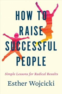 How to raise successful people : simple lessons for radical results / Ester Wojcicki.