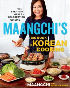 Maangchi's big book of Korean cooking : from everyday meals to celebration cuisine / with Martha Rose Shulman ; photographs by Maangchi.