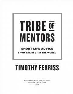 Tribe of mentors : short life advice from the best in the world / Timothy Ferriss.