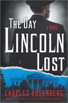 The day Lincoln lost : a novel / Charles Rosenberg. - Charles Rosenberg.
