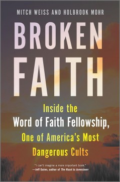 Broken faith : inside the Word of Faith Fellowship, one of America's most dangerous cults / Mitch Weiss and Holbrook Mohr.