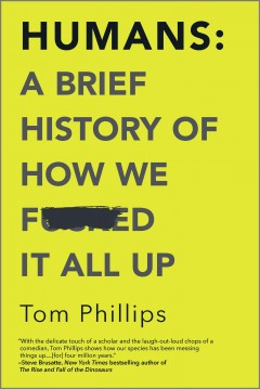 Humans : a brief history of how we f----d it all up / Tom Phillips.