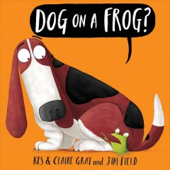 Dog on a frog? /  by Kes & Claire Gray ; illustrated by Jim Field. - by Kes & Claire Gray ; illustrated by Jim Field.