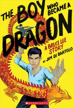 The boy who became a dragon : a Bruce Lee story / by Jim Di Bartolo.