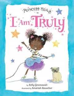 Princess Truly in I am Truly /  by Kelly Greenawalt ; illustrated by Amariah Rauscher. - by Kelly Greenawalt ; illustrated by Amariah Rauscher.