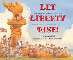 Let Liberty rise! : how America's schoolchildren helped save the Statue of Liberty / by Chana Stiefel ; illustrated by Chuck Groenink. - by Chana Stiefel ; illustrated by Chuck Groenink.