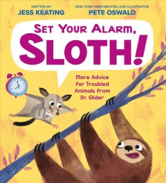 Set your alarm, sloth! : more advice for troubled animals from Dr. Glider / written by Jess Keating ; illustrator, Pete Oswald. - written by Jess Keating ; illustrator, Pete Oswald.