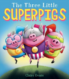The three little superpigs /  written and illustrated by Claire Evans. - written and illustrated by Claire Evans.