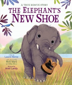 The elephant's new shoe : a true rescue story / written by Laurel Neme ; with a foreword by Nick Marx of Wildlife Alliance ; illustrated by Ariel Landy. - written by Laurel Neme ; with a foreword by Nick Marx of Wildlife Alliance ; illustrated by Ariel Landy.