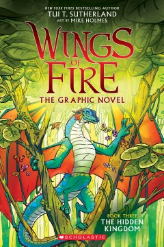 Wings of fire graphic novel Book 3, The hidden kingdom /  by Tui T. Sutherland ; adapted by Barry Deutsch and Rachel Swirsky ; art by Mike Holmes ; color by Maarta Laiho. - by Tui T. Sutherland ; adapted by Barry Deutsch and Rachel Swirsky ; art by Mike Holmes ; color by Maarta Laiho.