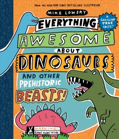 Everything awesome about dinosaurs and other prehistoric beasts! /  written and illustrated by Mike Lowery. - written and illustrated by Mike Lowery.