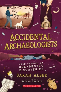Accidental archaeologists : true stories of unexpected discoveries / Sarah Albee ; [illustrated by] Nathan Hackett.