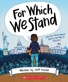 For which we stand : how our government works and why it matters / written by Jeff Foster ; illustrated by Julie McLaughlin.
