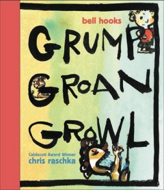 Grump Groan Growl /  by bell hooks ; illustrated by Chris Raschka. - by bell hooks ; illustrated by Chris Raschka.