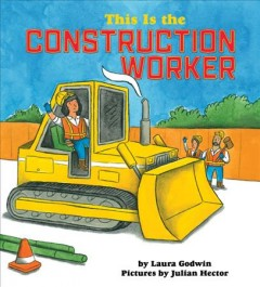 This is the construction worker /  by Laura Godwin ; pictures by Julian Hector.