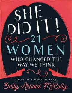 She did it! : 21 women who changed the way we think / by Emily Arnold McCully. - by Emily Arnold McCully.