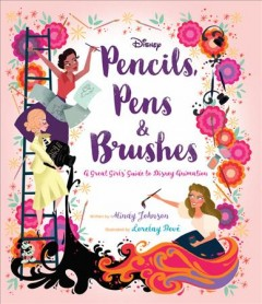 Pencils, pens & brushes : a great girls' guide to Disney Animation / written by Mindy Johnson ; illustrated by Lorelay Bové. - written by Mindy Johnson ; illustrated by Lorelay Bové.