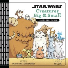 Star Wars creatures big & small /  written by Calliope Glass & Caitlin Kennedy ; illustrated by Katie Cook. - written by Calliope Glass & Caitlin Kennedy ; illustrated by Katie Cook.