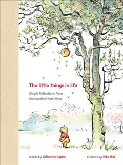 The little things in life : simple reflections from the Hundred-Acre Wood / words by Catherin Hapka, pictures by Mike Wall. - words by Catherin Hapka, pictures by Mike Wall.
