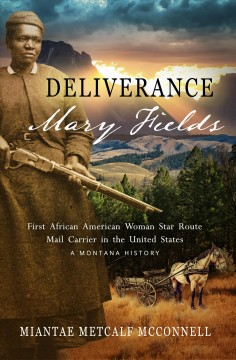 Deliverance Mary Fields, First African American Woman Star Route Mail Carrier in the United States : A Montana History / Miantae Metcalf McConnell.
