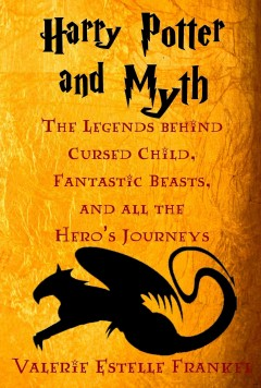 Harry Potter and myth : the legends behind Cursed Child, Fantastic Beasts, and all the Hero's journeys / Valerie Estelle Frankel.