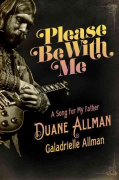 Please be with me : a song for my father, Duane Allman / Galadrielle Allman. - Galadrielle Allman.