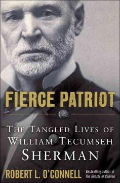 Fierce patriot : the tangled lives of William Tecumseh Sherman / Robert L. O'Connell.