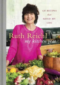 My kitchen year : 136 recipes that saved my life / Ruth Reichl ; photographs by Mikkel Vang. - Ruth Reichl ; photographs by Mikkel Vang.