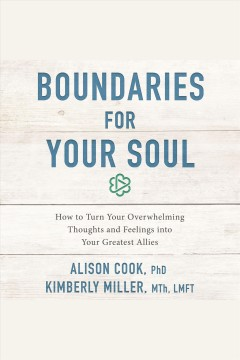 Boundaries for your soul : how to turn your overwhelming thoughts and feelings into your greatest allies / Alison Cook, PhD and Kimberly Miller, MTh, LMFT.