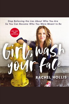 Girl, wash your face : stop believing the lies about who you are so you can become who you were meant to be / Rachel Hollis.
