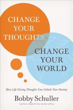 Change your thoughts, change your world : how life-giving thoughts can unlock your destiny / Bobby Schuller.