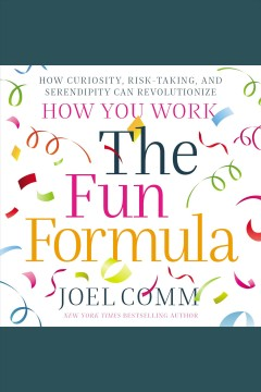 The fun formula : how curiosity, risk-taking, and serendipity can revolutionize how you work / Joel Comm.