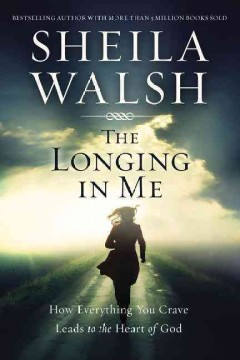 The longing in me : how everything you crave leads to the heart of God / Sheila Walsh. - Sheila Walsh.
