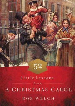 52 little lessons from a Christmas Carol /  Bob Welch.