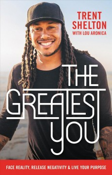 The greatest you : face reality, release negativity, and live your purpose / Trent Shelton with Lou Aronica. - Trent Shelton with Lou Aronica.