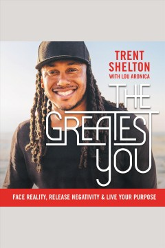 The greatest you : face reality, release negativity, and live your purpose / Trent Shelton with Lou Aronica.