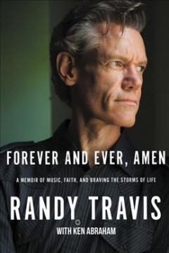 Forever and ever, amen : a memoir of music, faith, and braving the storms of life / Randy Travis with Ken Abraham.