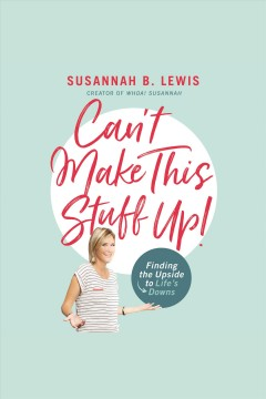 Can't make this stuff up! : finding the upside to life's downs / Susannah B. Lewis.
