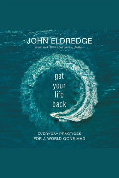 Get your life back : everyday practices for a world gone mad / John Eldredge.