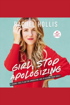 Girl, stop apologizing : a shame-free plan for embracing and achieving your goals / Rachel Hollis.
