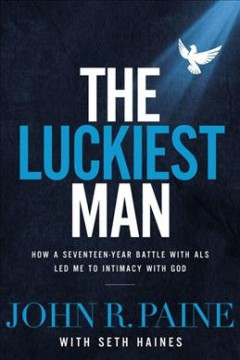 The luckiest man : how a seventeen-year battle with ALS led me to intimacy with God / John R. Paine, with Seth Haines.