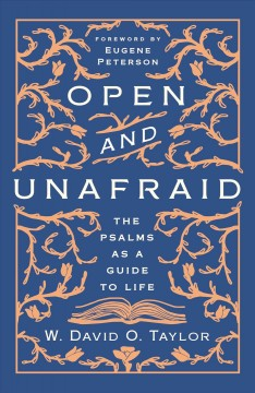 Open and unafraid : the Psalms as a guide to life / W. David O. Taylor.