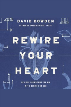 Rewire your heart : replace your desire for sin with desire for God / by David Bowden.
