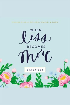 When less becomes more : making space for slow, simple, and good / Emily Ley.