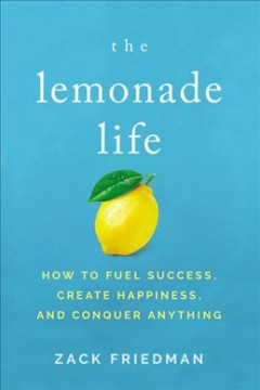 The lemonade life : how to fuel success, create happiness, and conquer anything / by Zack Friedman. - by Zack Friedman.