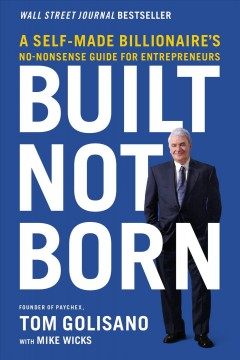Built, not born : a self-made billionaire's no-nonsense guide for entrepreneurs / Tom Golisano, founder of Paychex, with Mike Wicks.