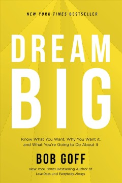Dream big : know what you want, why you want it, and what you're going to do about it / Bob Goff. - Bob Goff.