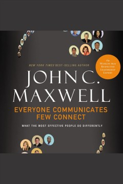 Everyone communicates, few connect : what the most effective people do differently / John C. Maxwell.