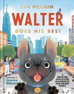 Walter does his best : a Frenchie adventure in kindness and muddy paws / by Eva Pilgrim ; illustrations by Jessica Gibson. - by Eva Pilgrim ; illustrations by Jessica Gibson.